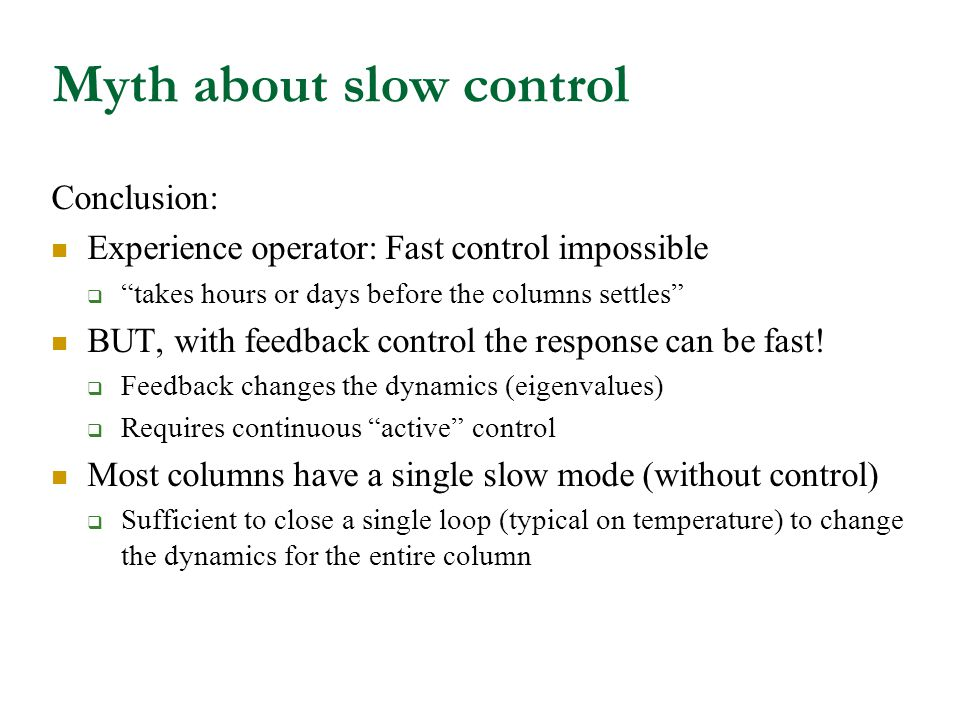 Myth about slow control Conclusion: Experience operator: Fast control impossible  takes hours or days before the columns settles BUT, with feedback control the response can be fast.