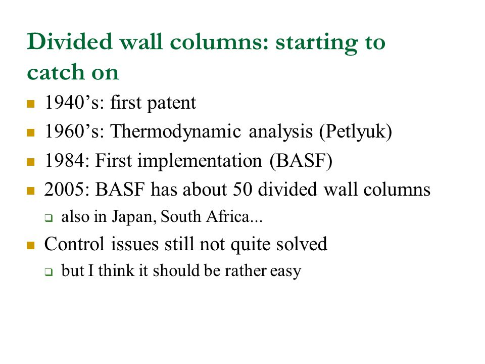 Divided wall columns: starting to catch on 1940's: first patent 1960's: Thermodynamic analysis (Petlyuk) 1984: First implementation (BASF) 2005: BASF has about 50 divided wall columns  also in Japan, South Africa...