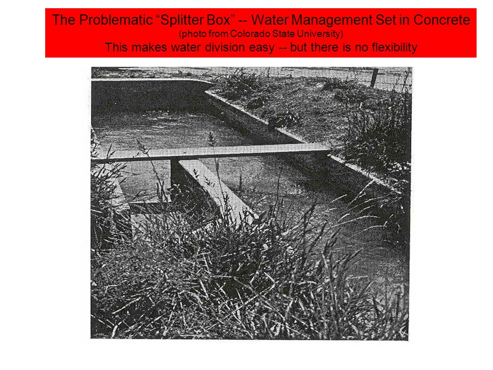 The Problematic Splitter Box -- Water Management Set in Concrete (photo from Colorado State University) This makes water division easy -- but there is no flexibility