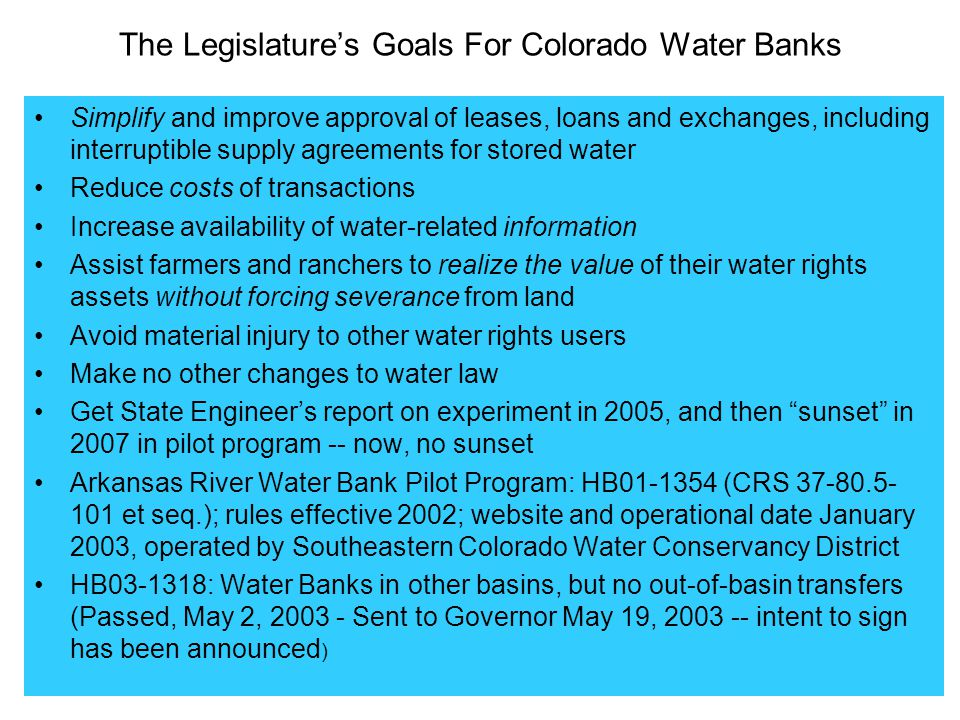 The Legislature's Goals For Colorado Water Banks Simplify and improve approval of leases, loans and exchanges, including interruptible supply agreements for stored water Reduce costs of transactions Increase availability of water-related information Assist farmers and ranchers to realize the value of their water rights assets without forcing severance from land Avoid material injury to other water rights users Make no other changes to water law Get State Engineer's report on experiment in 2005, and then sunset in 2007 in pilot program -- now, no sunset Arkansas River Water Bank Pilot Program: HB01-1354 (CRS 37-80.5- 101 et seq.); rules effective 2002; website and operational date January 2003, operated by Southeastern Colorado Water Conservancy District HB03-1318: Water Banks in other basins, but no out-of-basin transfers (Passed, May 2, 2003 - Sent to Governor May 19, 2003 -- intent to sign has been announced )