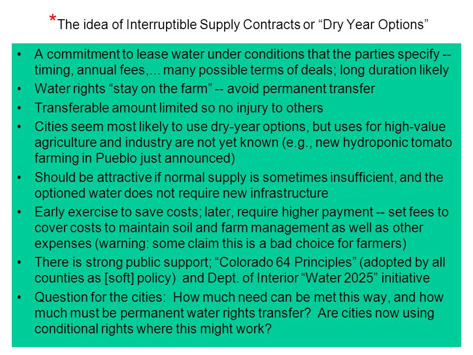 "* The idea of Interruptible Supply Contracts or ""Dry Year Options"" A commitment to lease water under conditions that the parties specify -- timing, an"
