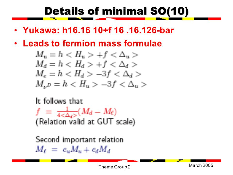 March 2005 Theme Group 2 Details of minimal SO(10) Yukawa: h16.16 10+f 16.16.126-bar Leads to fermion mass formulae