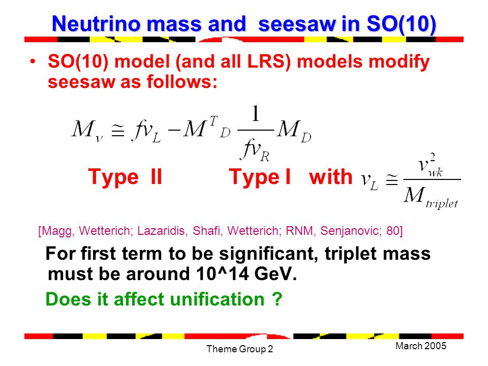 March 2005 Theme Group 2 Neutrino mass and seesaw in SO(10) SO(10) model (and all LRS) models modify seesaw as follows: Type II Type I with [Magg, Wetterich; Lazaridis, Shafi, Wetterich; RNM, Senjanovic; 80] For first term to be significant, triplet mass must be around 10^14 GeV.