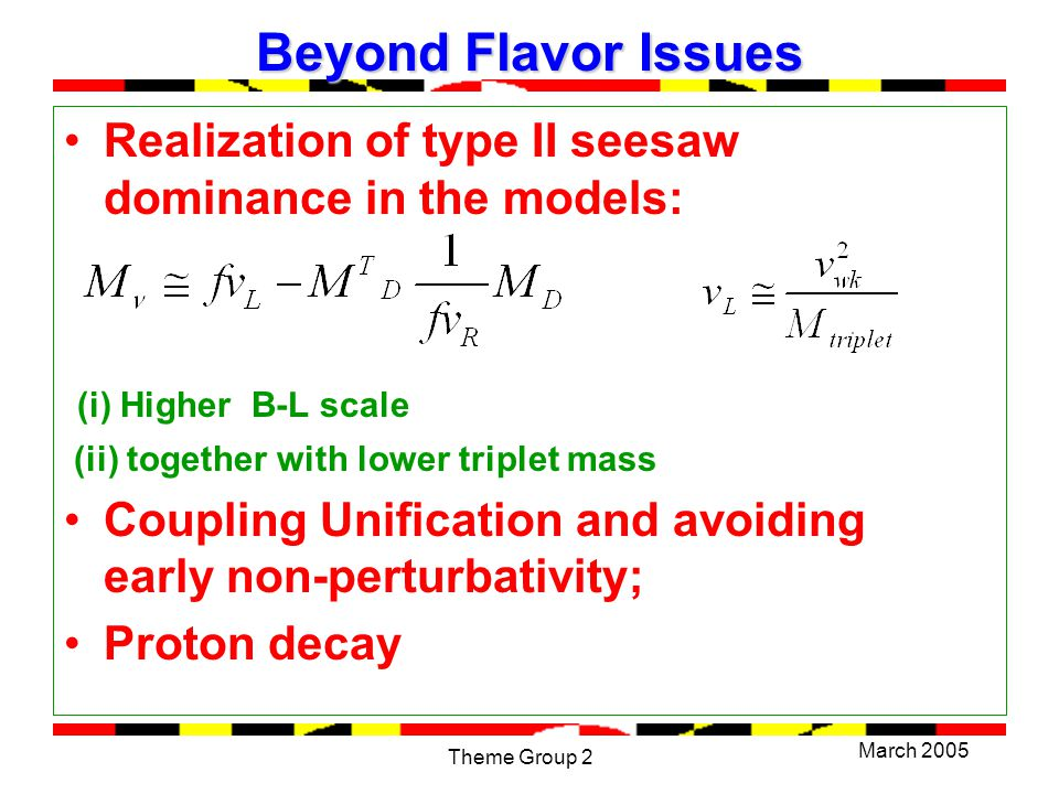 March 2005 Theme Group 2 Beyond Flavor Issues Realization of type II seesaw dominance in the models: (i) Higher B-L scale (ii) together with lower triplet mass Coupling Unification and avoiding early non-perturbativity; Proton decay