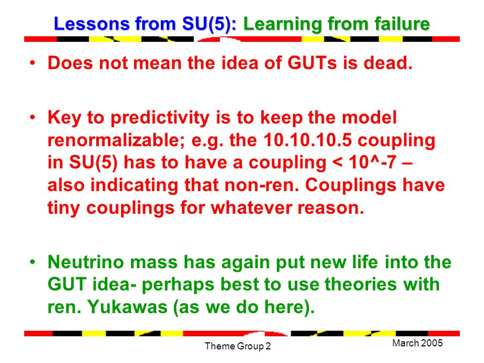 March 2005 Theme Group 2 Lessons from SU(5): Learning from failure Does not mean the idea of GUTs is dead.