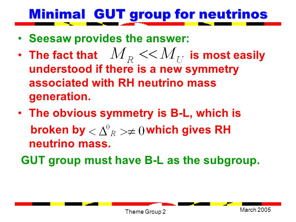 March 2005 Theme Group 2 SO(10) Grand unified theory Natural GUT group is SO(10) since its spinor rep contains all 16 needed fermions (including RH neutrino) in a single rep.