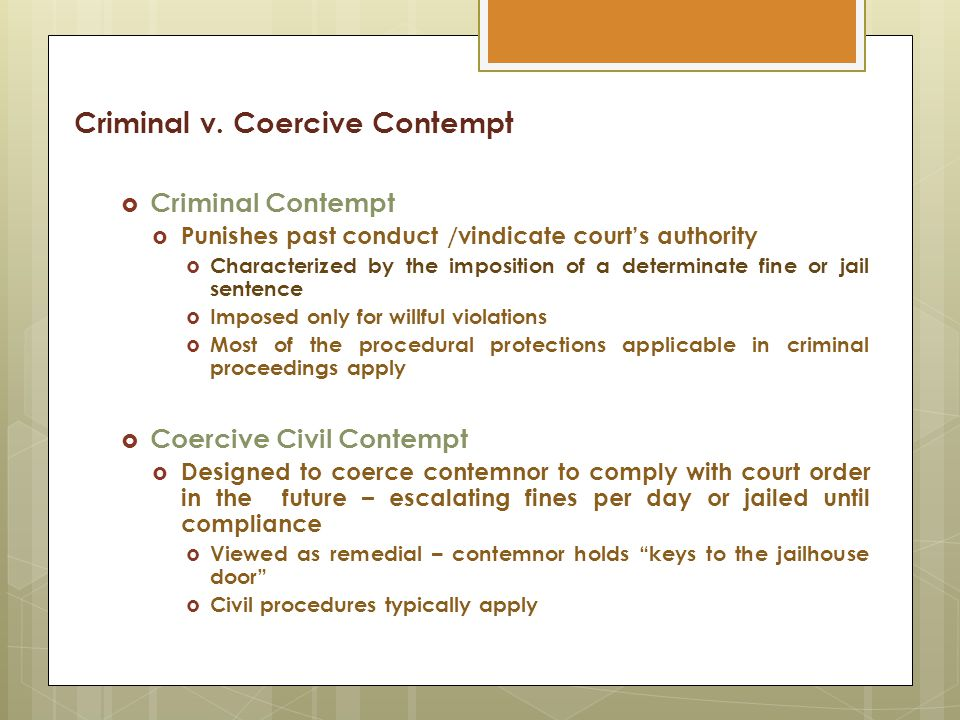 Criminal v. Coercive Contempt  Criminal Contempt  Punishes past conduct /vindicate court's authority  Characterized by the imposition of a determin