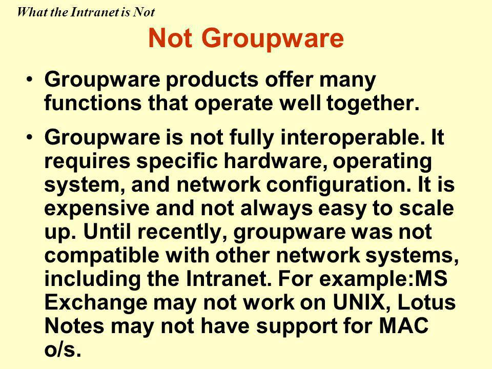 Not Groupware Groupware products offer many functions that operate well together.