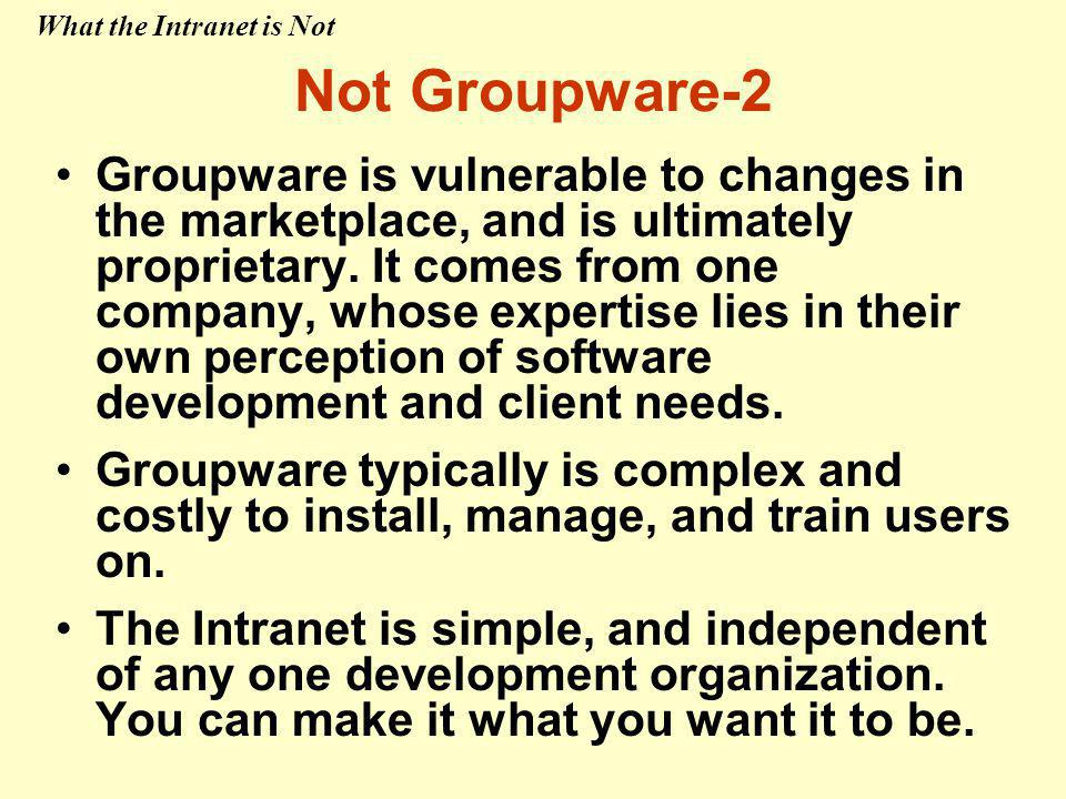 Groupware is vulnerable to changes in the marketplace, and is ultimately proprietary. It comes from one company, whose expertise lies in their own per