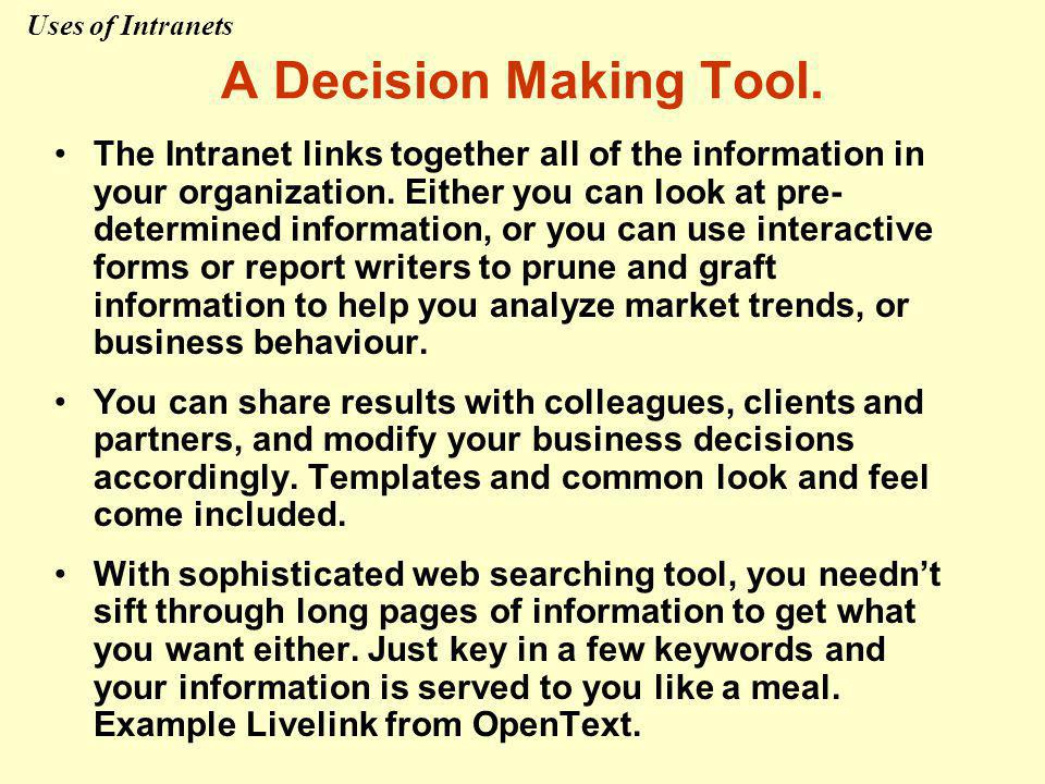 A Decision Making Tool. The Intranet links together all of the information in your organization. Either you can look at pre- determined information, o