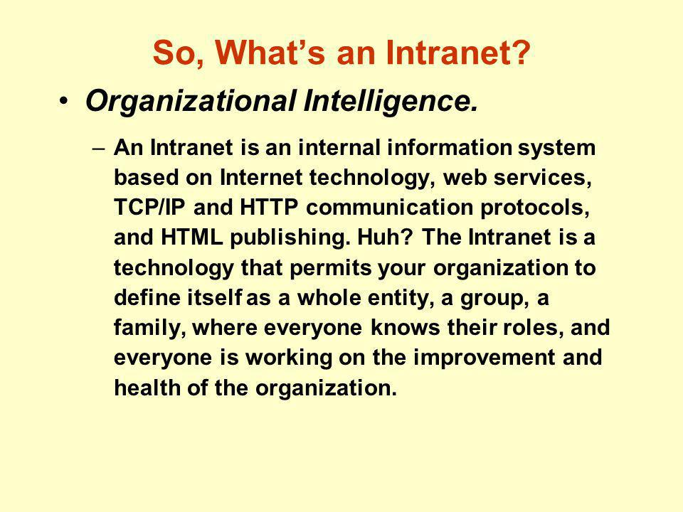 So, What's an Intranet? Organizational Intelligence. –An Intranet is an internal information system based on Internet technology, web services, TCP/IP