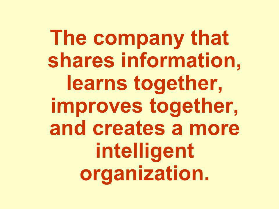 The company that shares information, learns together, improves together, and creates a more intelligent organization.