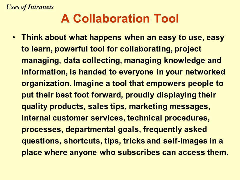 A Collaboration Tool Think about what happens when an easy to use, easy to learn, powerful tool for collaborating, project managing, data collecting, managing knowledge and information, is handed to everyone in your networked organization.