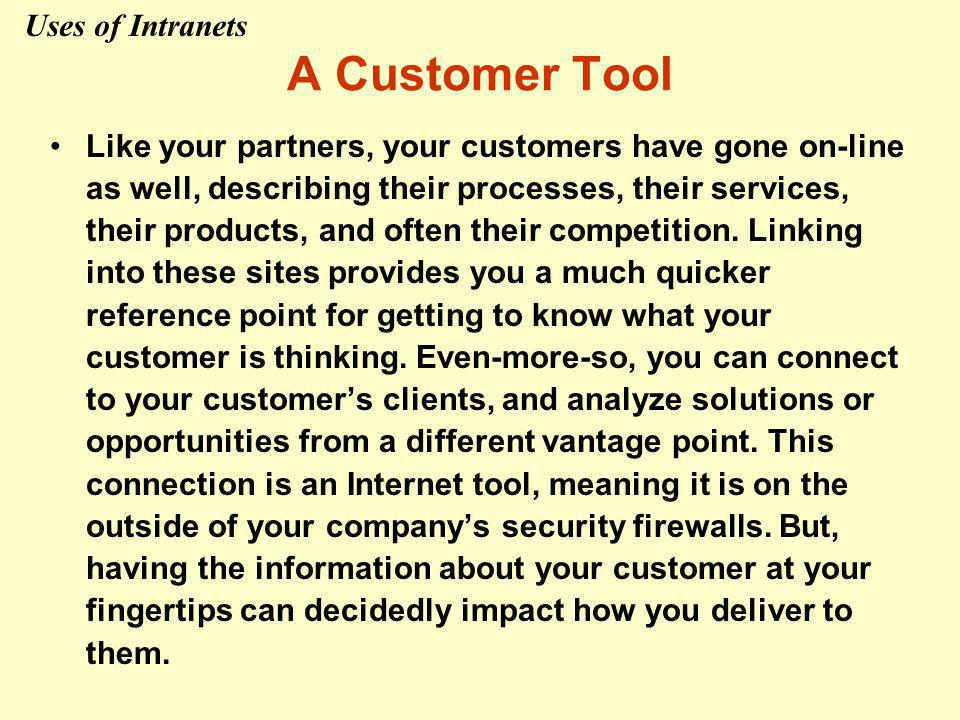 A Customer Tool Like your partners, your customers have gone on-line as well, describing their processes, their services, their products, and often their competition.