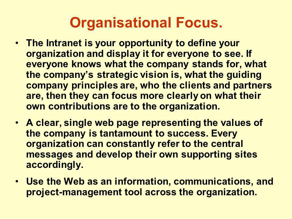Organisational Focus. The Intranet is your opportunity to define your organization and display it for everyone to see. If everyone knows what the comp