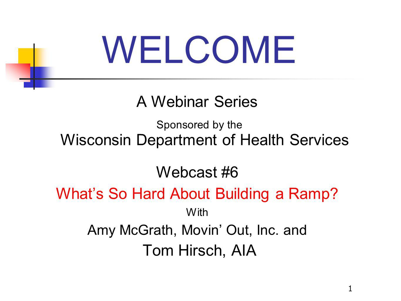 1 WELCOME A Webinar Series Sponsored by the Wisconsin Department of Health Services Webcast #6 What's So Hard About Building a Ramp.