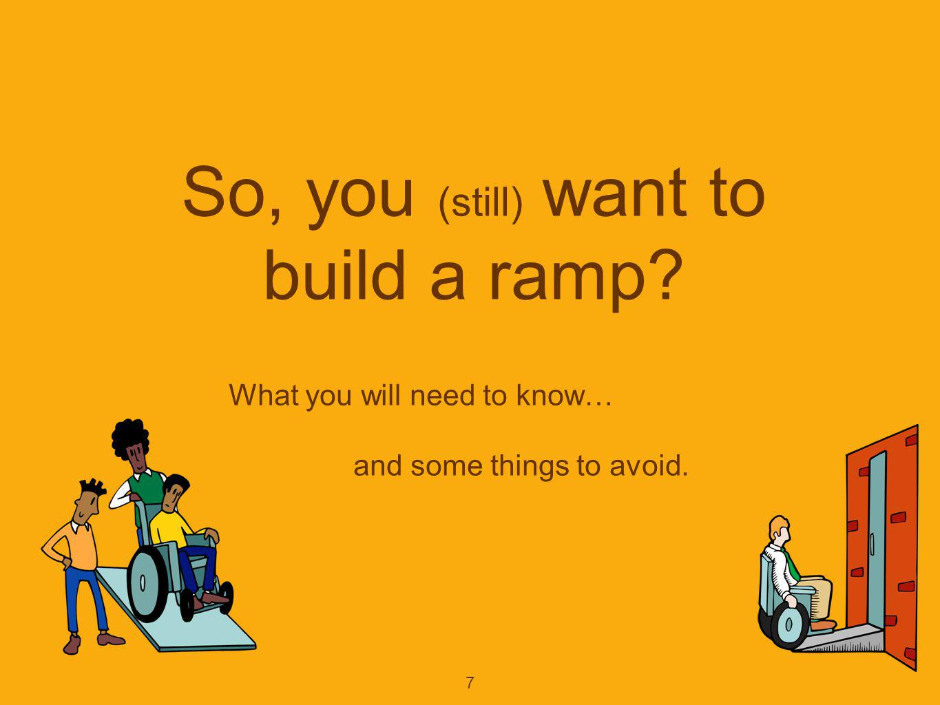 8 Ramps provide no-step transition between 2 levels Rise = vertical distance to overcome Run = horizontal distance over which the rise occurs Ratio of Rise / Run = Slope referred to as 1:12, 1 in 12, 1 inch per foot Building Code term Ramp means any pathway greater than 1:20 slope, and which may not exceed 1:12.
