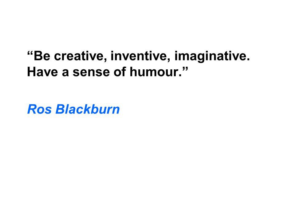 Be creative, inventive, imaginative. Have a sense of humour. Ros Blackburn
