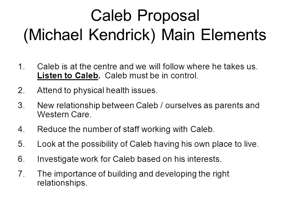 Caleb Proposal (Michael Kendrick) Main Elements 1.Caleb is at the centre and we will follow where he takes us. Listen to Caleb. Caleb must be in contr