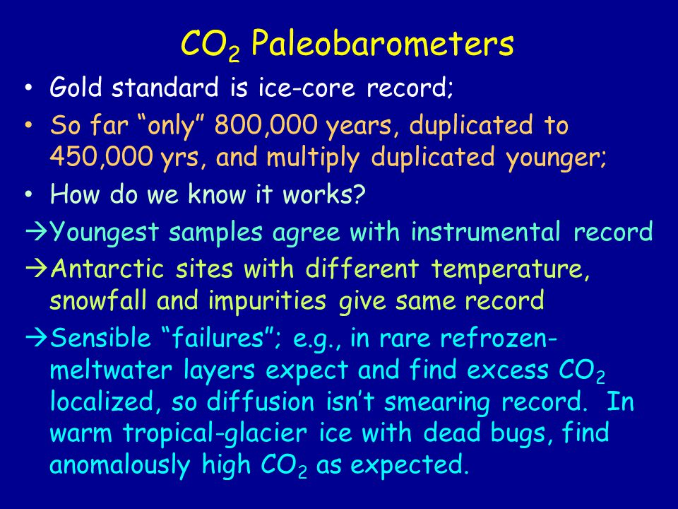 CO 2 Paleobarometers Gold standard is ice-core record; So far only 800,000 years, duplicated to 450,000 yrs, and multiply duplicated younger; How do we know it works.