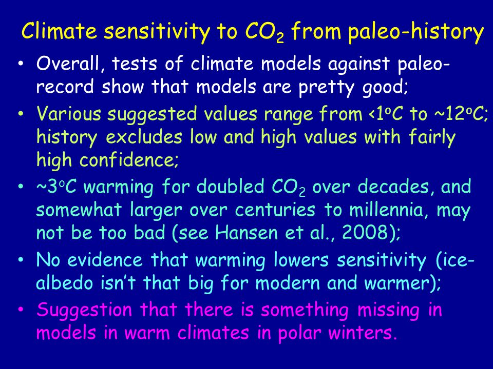 Climate sensitivity to CO 2 from paleo-history Overall, tests of climate models against paleo- record show that models are pretty good; Various suggested values range from <1 o C to ~12 o C; history excludes low and high values with fairly high confidence; ~3 o C warming for doubled CO 2 over decades, and somewhat larger over centuries to millennia, may not be too bad (see Hansen et al., 2008); No evidence that warming lowers sensitivity (ice- albedo isn't that big for modern and warmer); Suggestion that there is something missing in models in warm climates in polar winters.