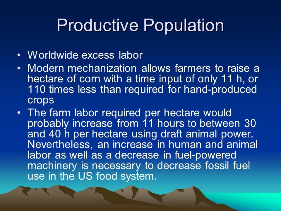 Productive Population Worldwide excess labor Modern mechanization allows farmers to raise a hectare of corn with a time input of only 11 h, or 110 tim