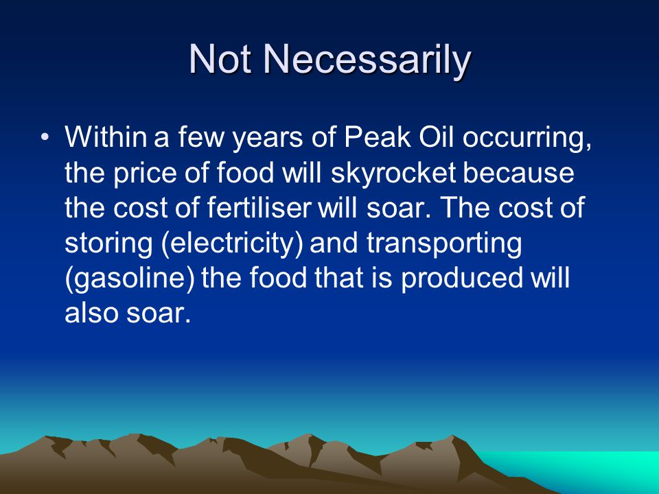 Not Necessarily Within a few years of Peak Oil occurring, the price of food will skyrocket because the cost of fertiliser will soar.