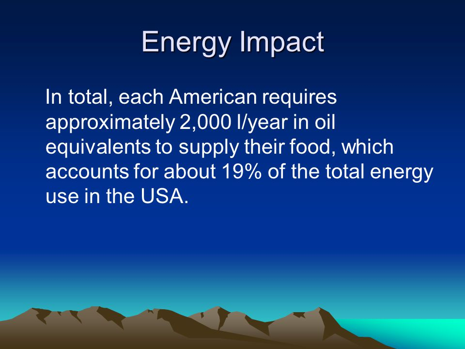 Energy Impact In total, each American requires approximately 2,000 l/year in oil equivalents to supply their food, which accounts for about 19% of the total energy use in the USA.