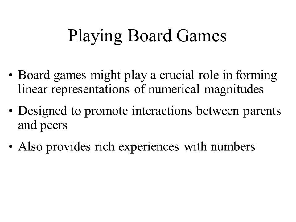 Board games might play a crucial role in forming linear representations of numerical magnitudes Designed to promote interactions between parents and peers Also provides rich experiences with numbers Playing Board Games