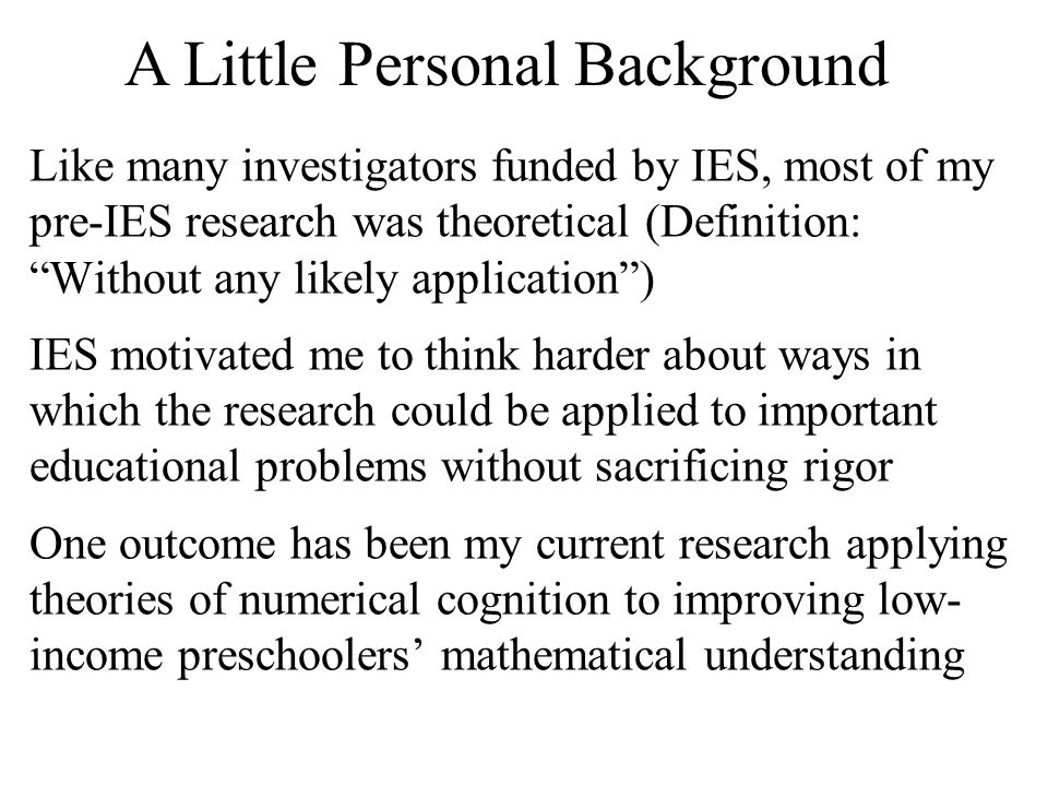 Like many investigators funded by IES, most of my pre-IES research was theoretical (Definition: Without any likely application ) IES motivated me to think harder about ways in which the research could be applied to important educational problems without sacrificing rigor One outcome has been my current research applying theories of numerical cognition to improving low- income preschoolers' mathematical understanding A Little Personal Background