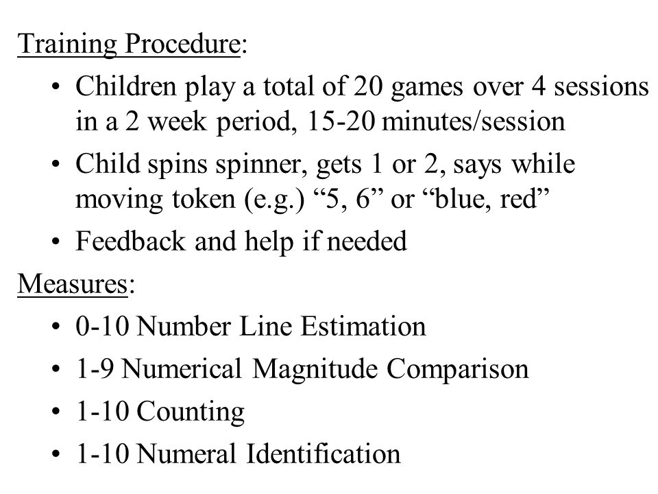 Training Procedure: Children play a total of 20 games over 4 sessions in a 2 week period, 15-20 minutes/session Child spins spinner, gets 1 or 2, says while moving token (e.g.) 5, 6 or blue, red Feedback and help if needed Measures: 0-10 Number Line Estimation 1-9 Numerical Magnitude Comparison 1-10 Counting 1-10 Numeral Identification