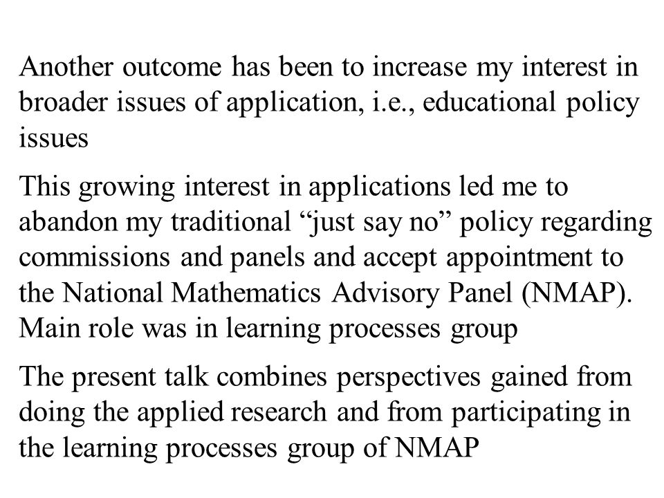 Another outcome has been to increase my interest in broader issues of application, i.e., educational policy issues This growing interest in applications led me to abandon my traditional just say no policy regarding commissions and panels and accept appointment to the National Mathematics Advisory Panel (NMAP).