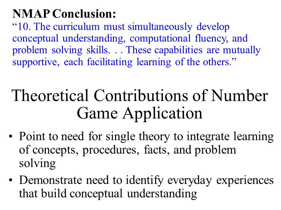 Point to need for single theory to integrate learning of concepts, procedures, facts, and problem solving Demonstrate need to identify everyday experiences that build conceptual understanding Theoretical Contributions of Number Game Application NMAP Conclusion: 10.