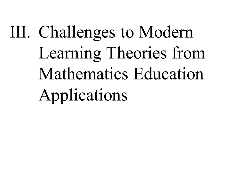 III.Challenges to Modern Learning Theories from Mathematics Education Applications