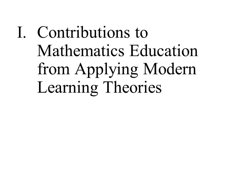 I. Contributions to Mathematics Education from Applying Modern Learning Theories
