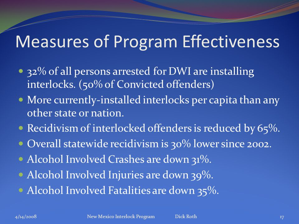 Measures of Program Effectiveness 32% of all persons arrested for DWI are installing interlocks. (50% of Convicted offenders) More currently-installed