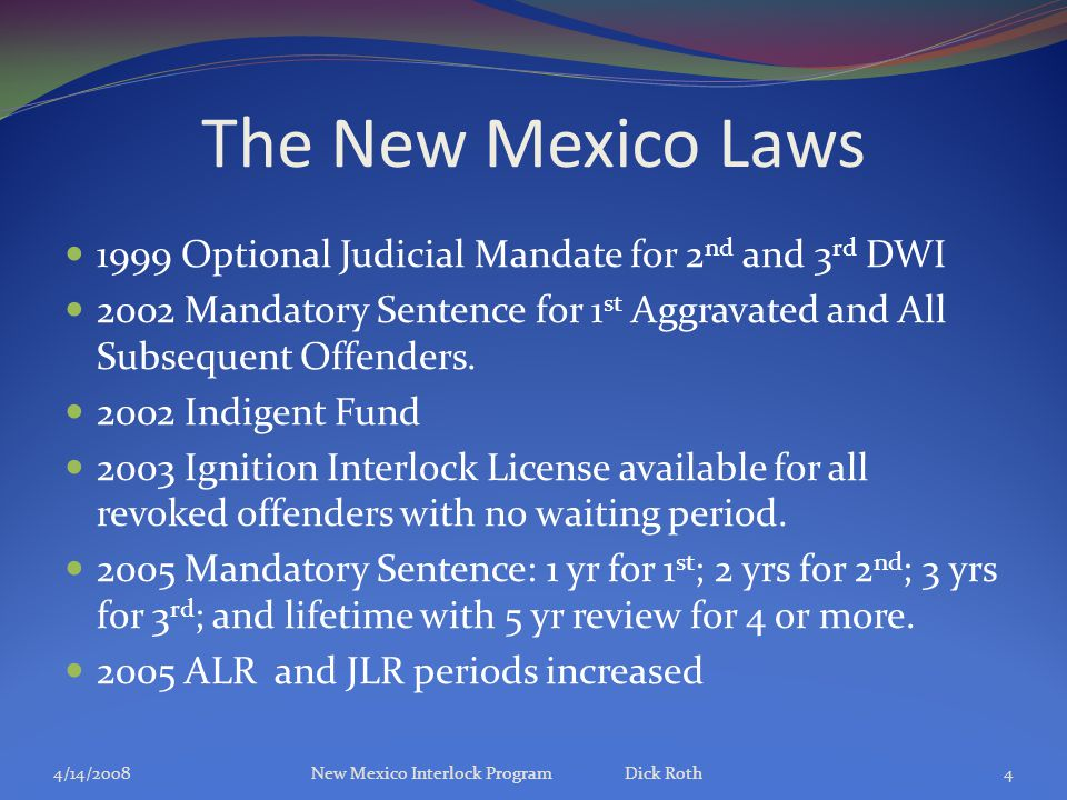The New Mexico Laws 1999 Optional Judicial Mandate for 2 nd and 3 rd DWI 2002 Mandatory Sentence for 1 st Aggravated and All Subsequent Offenders.