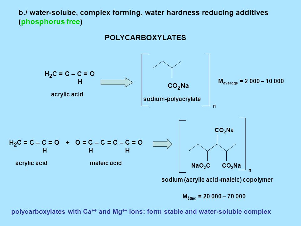 b./ water-solube, complex forming, water hardness reducing additives (phosphorus free) POLYCARBOXYLATES H 2 C = C – C = O H CO 2 Na sodium-polyacrylate acrylic acid n M average = 2 000 – 10 000 H 2 C = C – C = O H acrylic acid O = C C = C – C = O H H maleic acid – CO 2 NaNaO 2 C CO 2 Na sodium (acrylic acid -maleic) copolymer n M átlag = 20 000 – 70 000 + polycarboxylates with Ca ++ and Mg ++ ions: form stable and water-soluble complex