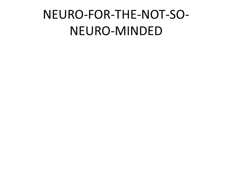 NEURO-FOR-THE-NOT-SO- NEURO-MINDED
