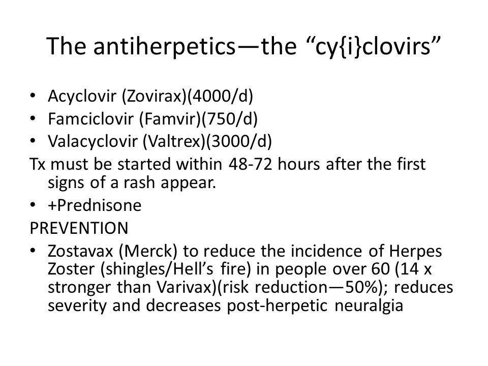 "The antiherpetics—the ""cy{i}clovirs"" Acyclovir (Zovirax)(4000/d) Famciclovir (Famvir)(750/d) Valacyclovir (Valtrex)(3000/d) Tx must be started within"