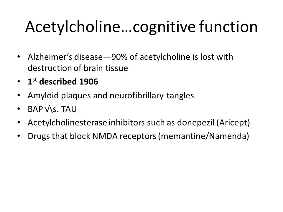Acetylcholine…cognitive function Alzheimer's disease—90% of acetylcholine is lost with destruction of brain tissue 1 st described 1906 Amyloid plaques