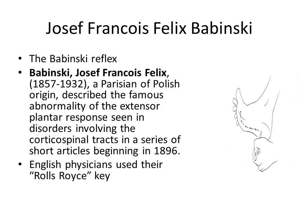 Josef Francois Felix Babinski The Babinski reflex Babinski, Josef Francois Felix, (1857-1932), a Parisian of Polish origin, described the famous abnor