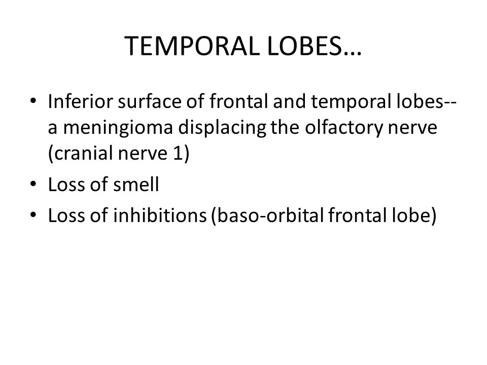 TEMPORAL LOBES… Inferior surface of frontal and temporal lobes-- a meningioma displacing the olfactory nerve (cranial nerve 1) Loss of smell Loss of i