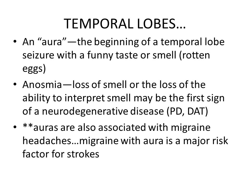 """TEMPORAL LOBES… An """"aura""""—the beginning of a temporal lobe seizure with a funny taste or smell (rotten eggs) Anosmia—loss of smell or the loss of the"""