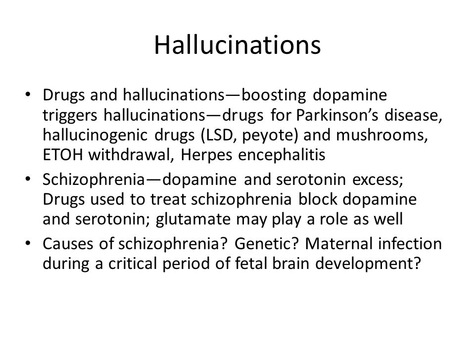 Hallucinations Drugs and hallucinations—boosting dopamine triggers hallucinations—drugs for Parkinson's disease, hallucinogenic drugs (LSD, peyote) an
