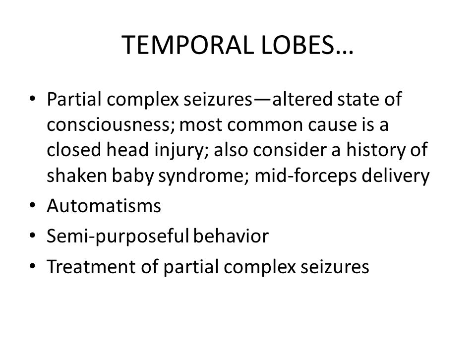 TEMPORAL LOBES… Partial complex seizures—altered state of consciousness; most common cause is a closed head injury; also consider a history of shaken