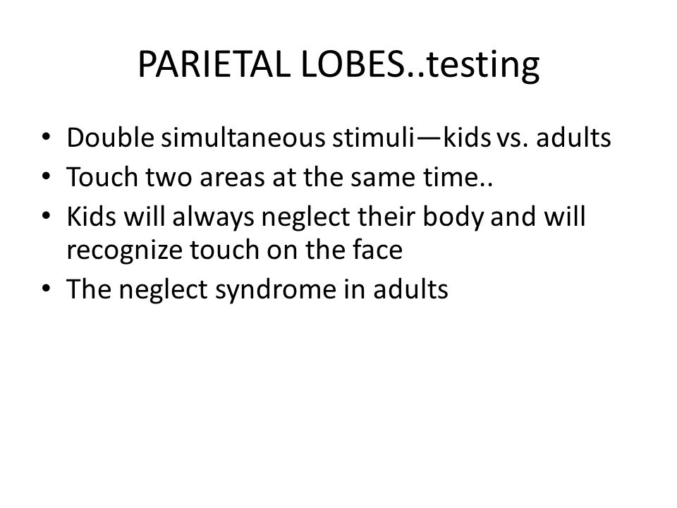 PARIETAL LOBES..testing Double simultaneous stimuli—kids vs. adults Touch two areas at the same time.. Kids will always neglect their body and will re