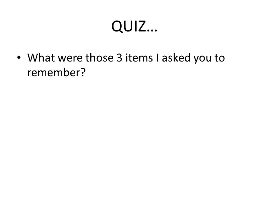 QUIZ… What were those 3 items I asked you to remember?