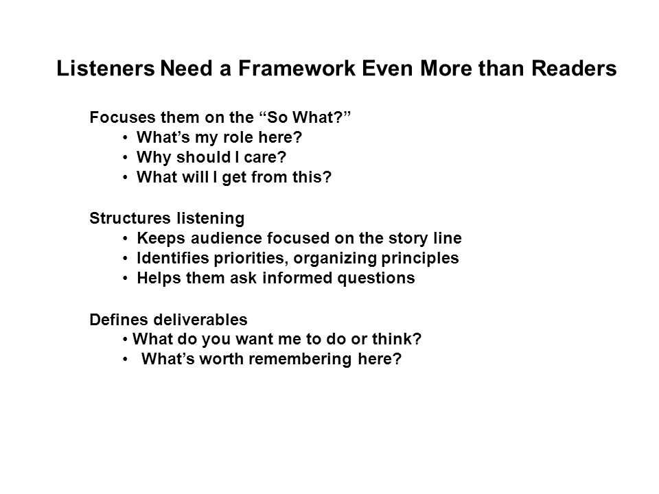 Listeners Need a Framework Even More than Readers Focuses them on the So What What's my role here.