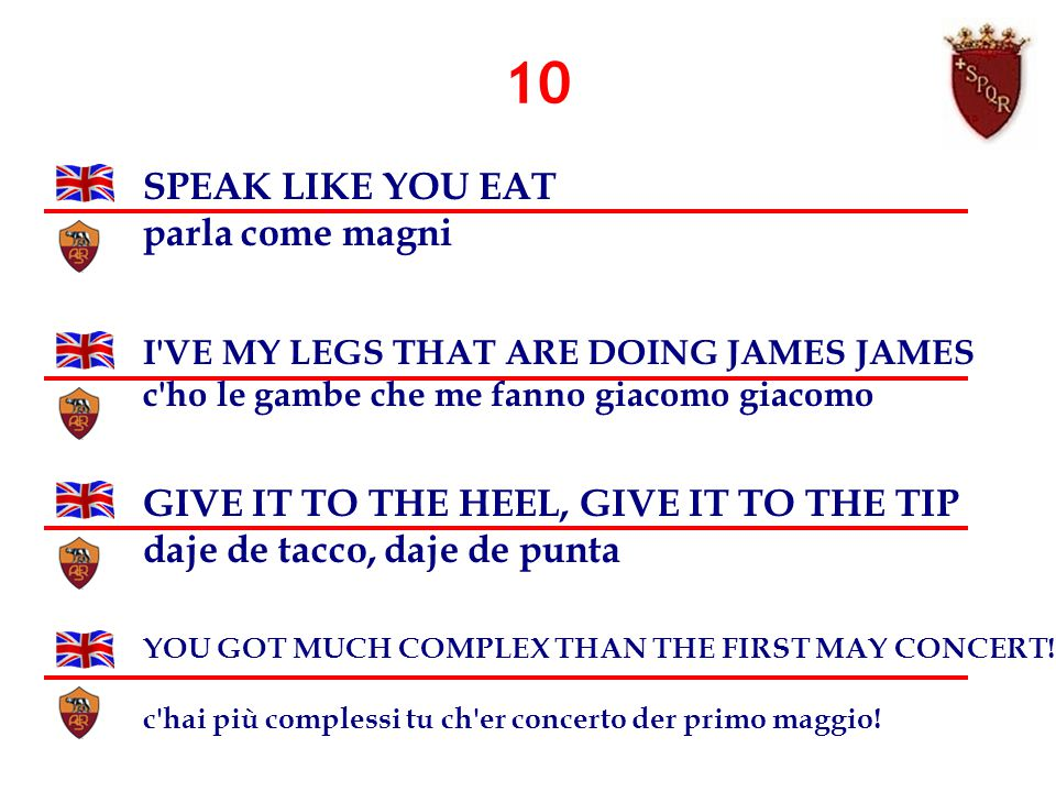 10 SPEAK LIKE YOU EAT parla come magni I VE MY LEGS THAT ARE DOING JAMES JAMES c ho le gambe che me fanno giacomo giacomo GIVE IT TO THE HEEL, GIVE IT TO THE TIP daje de tacco, daje de punta YOU GOT MUCH COMPLEX THAN THE FIRST MAY CONCERT.